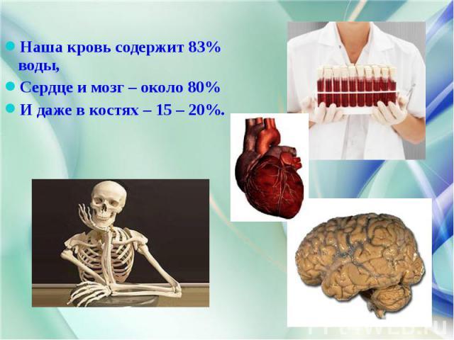 Наша кровь содержит 83% воды, Наша кровь содержит 83% воды, Сердце и мозг – около 80% И даже в костях – 15 – 20%.