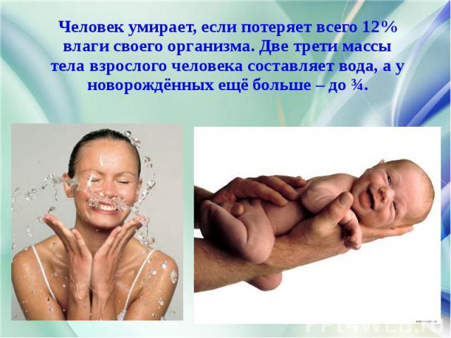 Человек умирает, если потеряет всего 12% Человек умирает, если потеряет всего 12% влаги своего организма. Две трети массы тела взрослого человека составляет вода, а у новорождённых ещё больше – до ¾.