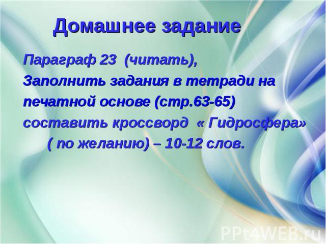 Параграф 23 (читать), Параграф 23 (читать), Заполнить задания в тетради на печатной основе (стр.63-65) составить кроссворд « Гидросфера» ( по желанию) – 10-12 слов.