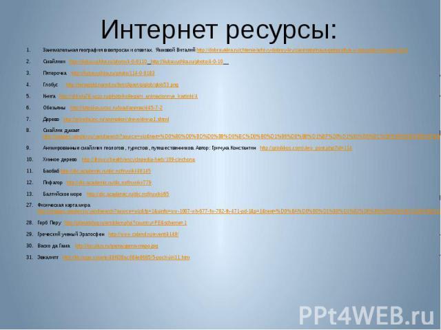 Интернет ресурсы: Занимательная география в вопросах и ответах. Ямковой Виталий http://dobrayalira.ru/chtenie/arhivy-dobroy-liry/zanimatelnaya-geografiya-v-voprosah-i-otvetah.html Смайлики http://liubavyshka.ru/photo/4-0-9110 http://liubavyshka.ru/p…