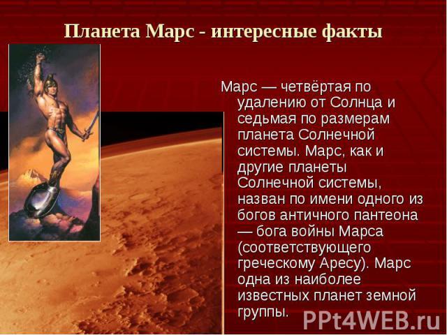 Марс — четвёртая по удалению от Солнца и седьмая по размерам планета Солнечной системы. Марс, как и другие планеты Солнечной системы, назван по имени одного из богов античного пантеона — бога войны Марса (соответствующего греческому Аресу). Марс одн…