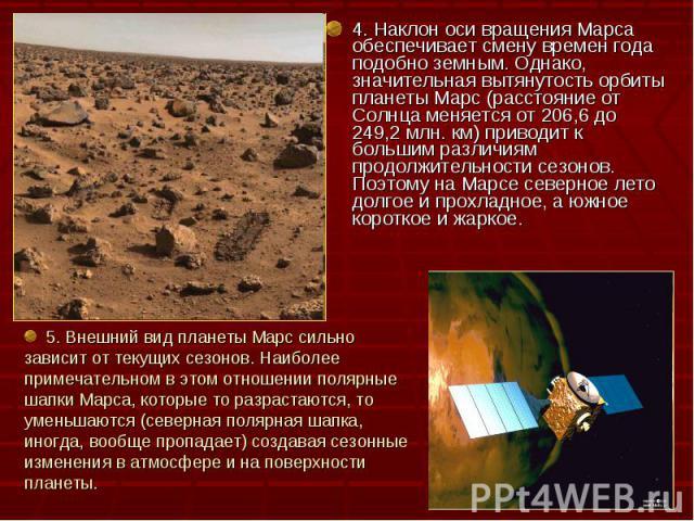 4. Наклон оси вращения Марса обеспечивает смену времен года подобно земным. Однако, значительная вытянутость орбиты планеты Марс (расстояние от Солнца меняется от 206,6 до 249,2 млн. км) приводит к большим различиям продолжительности сезонов. Поэтом…