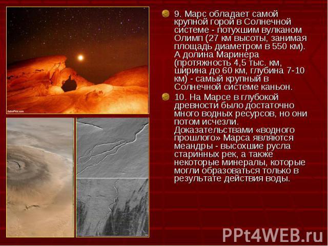 9. Марс обладает самой крупной горой в Солнечной системе - потухшим вулканом Олимп (27 км высоты, занимая площадь диаметром в 550 км). А долина Маринера (протяжность 4,5 тыс. км, ширина до 60 км, глубина 7-10 км) - самый крупный в Солнечной системе …