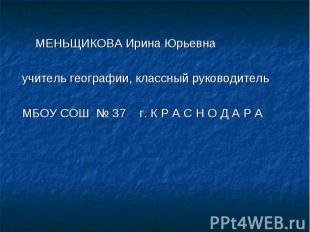 МЕНЬЩИКОВА Ирина Юрьевна МЕНЬЩИКОВА Ирина Юрьевна учитель географии, классный ру