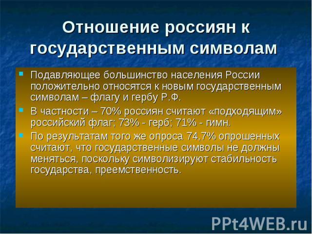Отношение россиян к государственным символам Подавляющее большинство населения России положительно относятся к новым государственным символам – флагу и гербу Р.Ф. В частности – 70% россиян считают «подходящим» российский флаг; 73% - герб; 71% - гимн…