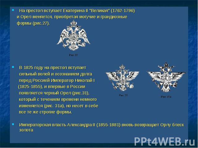 """На престол вступает Екатерина II """"Великая"""" (1762-1796) На престол вступает Екатерина II """"Великая"""" (1762-1796) и Орел меняется, приобретая могучие и грандиозные формы (рис.27). В 1825 году на престол вступает сильный волей и осозн…"""