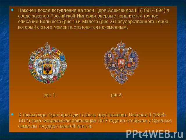 Наконец после вступления на трон Царя Александра III (1881-1894) в своде законов Российской Империи впервые появляется точное описание Большого (рис.1) и Малого (рис.2) Государственного Герба, который с этого момента становится неизменным. Наконец п…