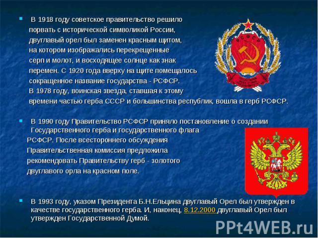 В 1918 году советское правительство решило В 1918 году советское правительство решило порвать с исторической символикой России, двуглавый орел был заменен красным щитом, на котором изображались перекрещенные серп и молот, и восходящее солнце как зна…