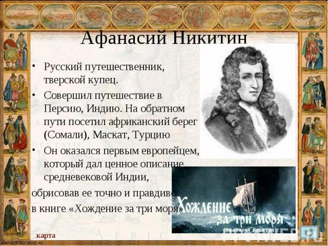 Русский путешественник, тверской купец. Русский путешественник, тверской купец. Совершил путешествие в Персию, Индию. На обратном пути посетил африканский берег (Сомали), Маскат, Турцию Он оказался первым европейцем, который дал ценное описание сред…