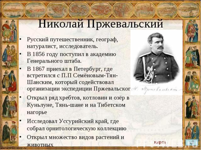 Русский путешественник, географ, натуралист, исследователь. Русский путешественник, географ, натуралист, исследователь. В 1856 году поступил в академию Генерального штаба. В 1867 приехал в Петербург, где встретился с П.П Семёновым-Тян-Шанским, котор…