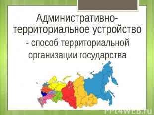Административно-территориальное устройство - способ территориальной организации