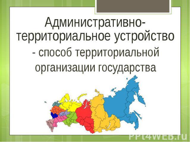 Административно-территориальное устройство - способ территориальной организации государства