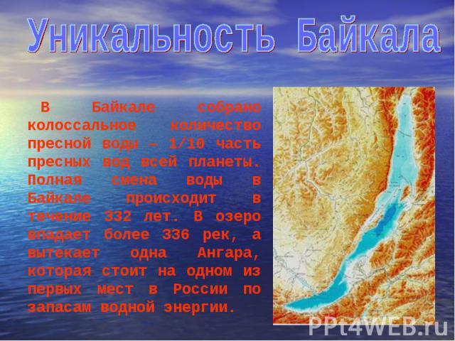 В Байкале собрано колоссальное количество пресной воды — 1/10 часть пресных вод всей планеты. Полная смена воды в Байкале происходит в течение 332 лет. В озеро впадает более 336 рек, а вытекает одна Ангара, которая стоит на одном из первых мест в Ро…