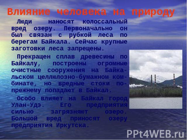 Люди наносят колоссальный вред озеру. Первоначально он был связан с рубкой леса по берегам Байкала. Сейчас крупные заготовки леса запрещены. Люди наносят колоссальный вред озеру. Первоначально он был связан с рубкой леса по берегам Байкала. Сейчас к…