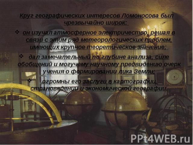 Круг географических интересов Ломоносова был чрезвычайно широк: Круг географических интересов Ломоносова был чрезвычайно широк: он изучал атмосферное электричество, решая в связи с этим ряд метеорологических проблем, имеющих крупное теоретическое зн…