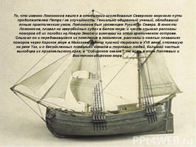 То, что именно Ломоносов явился в отношении исследования Северного морского пути продолжателем Петра I не случайность. Гениально одаренный ученый, обладавший ясным практическим умом, Ломоносов был уроженцем Русского Севера. В юности Ломоносов, плава…