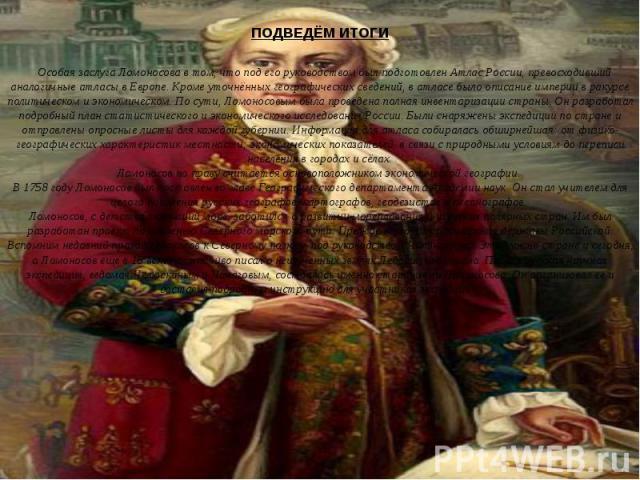 ПОДВЕДЁМ ИТОГИ Особая заслуга Ломоносова в том, что под его руководством был подготовлен Атлас России, превосходивший аналогичные атласы в Европе. Кроме уточнённых географических сведений, в атласе было описание империи в ракурсе политическом и экон…