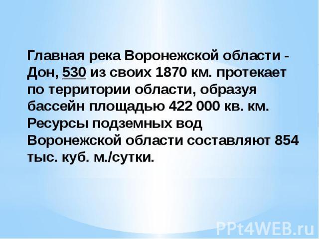 Главная река Воронежской области - Дон, 530 из своих 1870 км. протекает по территории области, образуя бассейн площадью 422 000 кв. км. Ресурсы подземных вод Воронежской области составляют 854 тыс. куб. м./сутки.