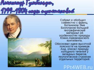 Собрал и обобщил совместно с франц. Ботаником Эме Бонпланом большой географическ