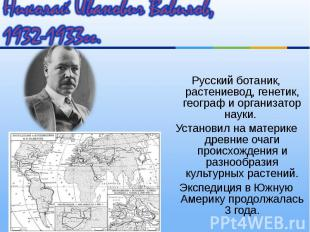 Русский ботаник, растениевод, генетик, географ и организатор науки. Русский бота
