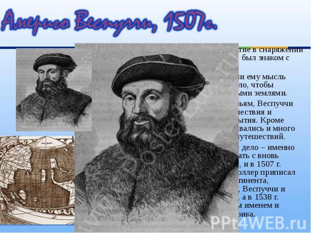 Америго принимал участие в снаряжении экспедиций Колумба, был знаком с ним. Америго принимал участие в снаряжении экспедиций Колумба, был знаком с ним. Успехи Колумба внушили ему мысль оставить торговое дело, чтобы познакомиться с новыми землями. В …