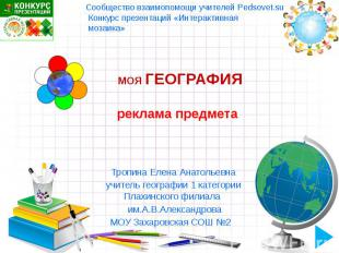 МОЯ ГЕОГРАФИЯ Тропина Елена Анатольевна учитель географии 1 категории Плахинског