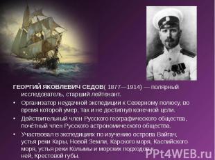 ГЕОРГИЙ ЯКОВЛЕВИЧ СЕДОВ( 1877—1914) — полярный исследователь, старший лейтенант.