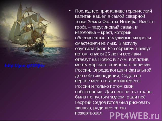 Последнее пристанище героический капитан нашел в самой северной точке Земли Франца-Иосифа. Вместо гроба – парусиновый саван, в изголовье – крест, который обессиленные, полуживые матросы смастерили из лыж. В могилу опустили флаг. Его обрывки на…