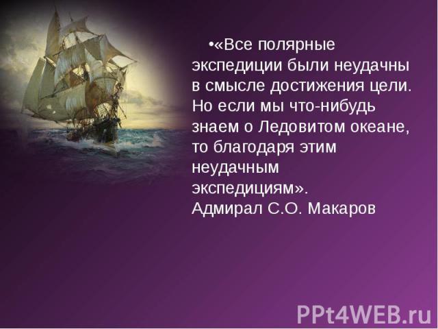 «Все полярные экспедиции были неудачны в смысле достижения цели. Но если мы что-нибудь знаем о Ледовитомокеане, то благодаря этим неудачным экспедициям». Адмирал С.О. Макаров «Все полярные экспедиции были неудачны в смысле достижен…