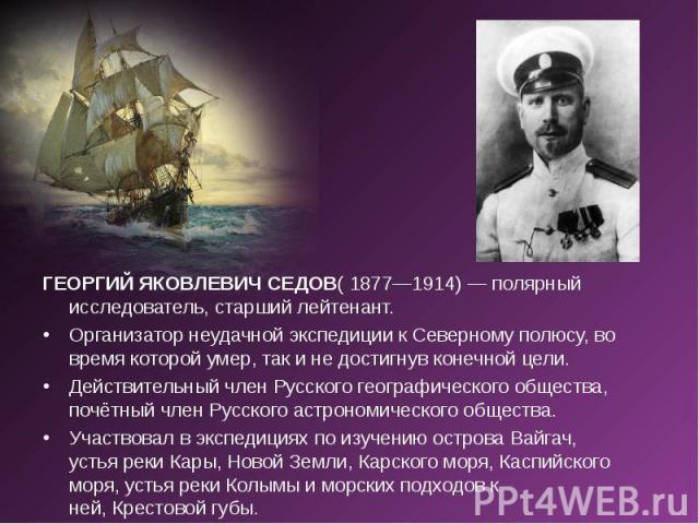 ГЕОРГИЙ ЯКОВЛЕВИЧ СЕДОВ( 1877—1914) — полярный исследователь, старший лейтенант. ГЕОРГИЙ ЯКОВЛЕВИЧ СЕДОВ( 1877—1914) — полярный исследователь, старший лейтенант. Организатор неудачной экспедиции к Северному полюсу, во время которой умер, так и не до…