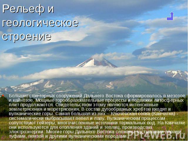 Большинство горных сооружений Дальнего Востока сформировалось в мезозое и кайнозое. Мощные горообразовательные процессы и подвижки литосферных плит продолжаются. Свидетельством этому являются интенсивные землетрясения и моретрясения. В состав дугооб…