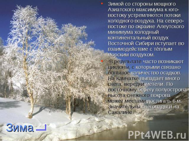 Зимой со стороны мощного Азиатского максимума к юго-востоку устремляются потоки холодного воздуха. На северо-востоке по окраине Алеутского минимума холодный континентальный воздух Восточной Сибири вступает во взаимодействие с тёплым морским воздухом…