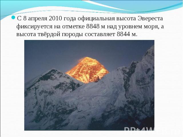 С 8 апреля 2010 года официальная высота Эвереста фиксируется на отметке 8848 м над уровнем моря, а высота твёрдой породы составляет 8844 м. С 8 апреля 2010 года официальная высота Эвереста фиксируется на отметке 8848 м над уровнем моря, а высота твё…