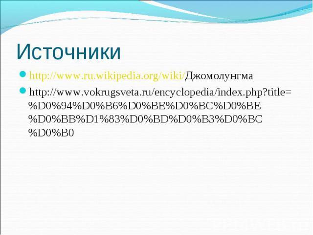 http://www.ru.wikipedia.org/wiki/Джомолунгма http://www.ru.wikipedia.org/wiki/Джомолунгма http://www.vokrugsveta.ru/encyclopedia/index.php?title=%D0%94%D0%B6%D0%BE%D0%BC%D0%BE%D0%BB%D1%83%D0%BD%D0%B3%D0%BC%D0%B0