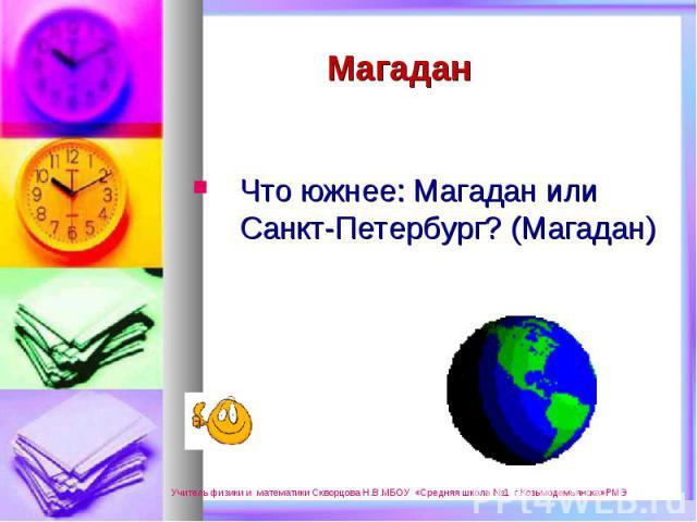 Что южнее: Магадан или Санкт-Петербург? (Магадан)