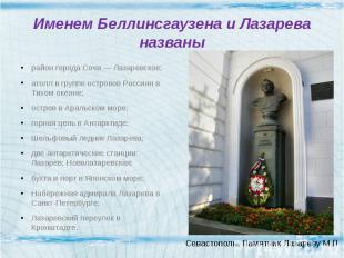 Именем Беллинсгаузена и Лазарева названы район города Сочи — Лазаревское; атолл