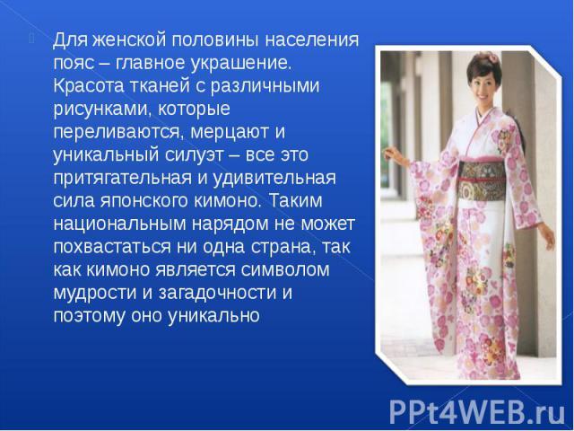 Для женской половины населения пояс – главное украшение. Красота тканей с различными рисунками, которые переливаются, мерцают и уникальный силуэт – все это притягательная и удивительная сила японского кимоно. Таким национальным нарядом не может похв…
