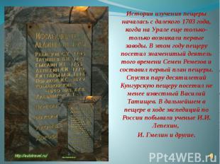 История изучения пещеры началась с далекого 1703 года, когда на Урале еще только