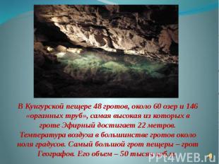 В Кунгурской пещере 48 гротов, около 60 озер и 146 «органных труб», самая высока