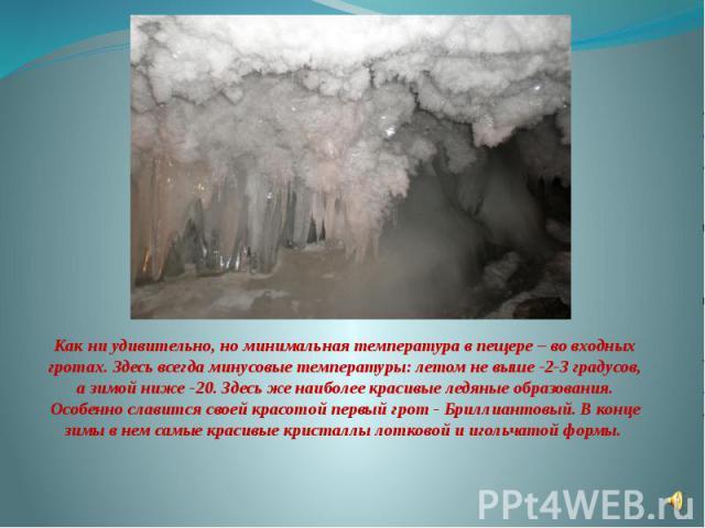 Как ни удивительно, но минимальная температура в пещере – во входных гротах. Здесь всегда минусовые температуры: летом не выше -2-3 градусов, а зимой ниже -20. Здесь же наиболее красивые ледяные образования. Особенно славится своей красотой первый г…