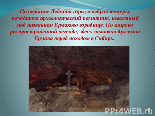 На вершине Ледяной горы, в недрах пещеры, находится археологический памятник, известный под названием Ермаково городище. По широко распространенной легенде, здесь зимовала дружина Ермака перед походом в Сибирь.