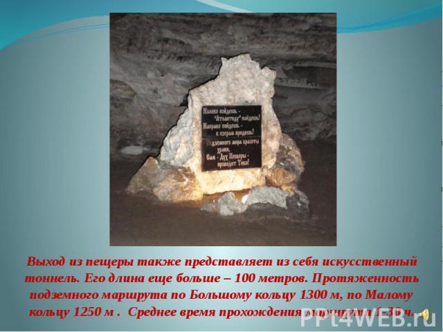 Выход из пещеры также представляет из себя искусственный тоннель. Его длина еще больше – 100 метров. Протяженность подземного маршрута по Большому кольцу 1300 м, по Малому кольцу 1250 м . Среднее время прохождения маршрута 1-30 ч.