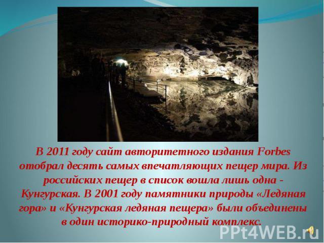 В 2011 году сайт авторитетного издания Forbes отобрал десять самых впечатляющих пещер мира. Из российских пещер в список вошла лишь одна - Кунгурская. В 2001 году памятники природы «Ледяная гора» и «Кунгурская ледяная пещера» были объединены в один …