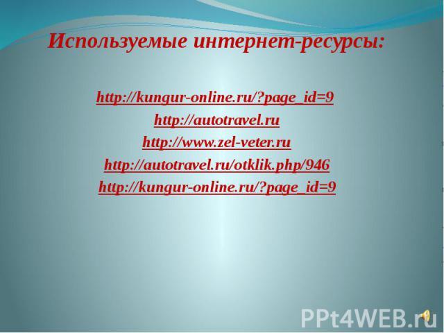 Используемые интернет-ресурсы:  http://kungur-online.ru/?page_id=9 http://autotravel.ru http://www.zel-veter.ru http://autotravel.ru/otklik.php/946 http://kungur-online.ru/?page_id=9