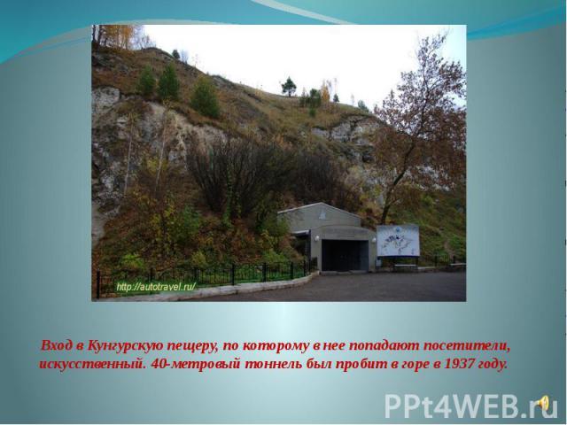 Вход в Кунгурскую пещеру, по которому в нее попадают посетители, искусственный. 40-метровый тоннель был пробит в горе в 1937 году.