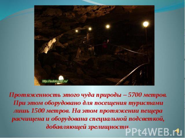 Протяженность этого чуда природы – 5700 метров. При этом оборудовано для посещения туристами лишь 1500 метров. На этом протяжении пещера расчищена и оборудована специальной подсветкой, добавляющей зрелищности.