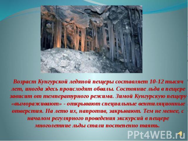 Возраст Кунгурской ледяной пещеры составляет 10-12 тысяч лет, иногда здесь происходят обвалы. Состояние льда в пещере зависит от температурного режима. Зимой Кунгурскую пещеру «вымораживают» - открывают специальные вентиляционные отверстия. На лето …
