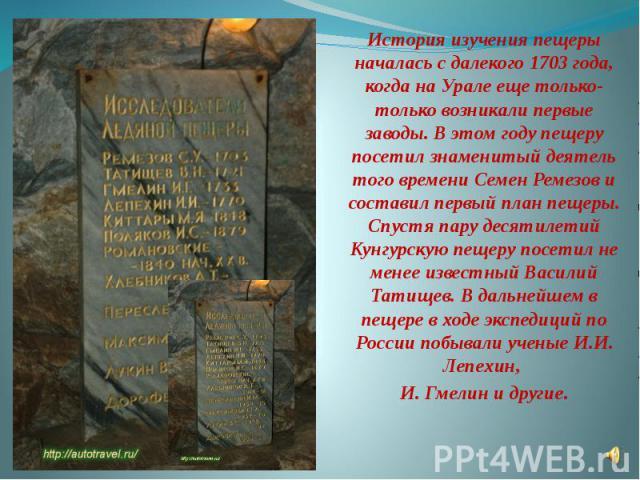 История изучения пещеры началась с далекого 1703 года, когда на Урале еще только-только возникали первые заводы. В этом году пещеру посетил знаменитый деятель того времени Семен Ремезов и составил первый план пещеры. Спустя пару десятилетий Кунгурск…