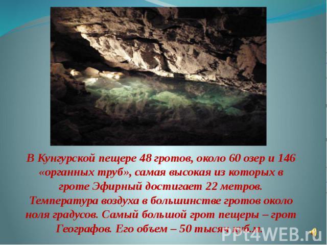 В Кунгурской пещере 48 гротов, около 60 озер и 146 «органных труб», самая высокая из которых в гроте Эфирный достигает 22 метров. Температура воздуха в большинстве гротов около ноля градусов. Самый большой грот пещеры – грот Географов. Его объем – 5…