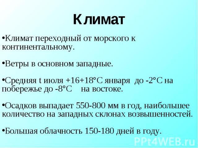 Климат переходный от морского к континентальному. Ветры в основном западные. Средняя t июля +16+18°С января до -2°С на побережье до -8°С на востоке. Осадков выпадает 550-800 мм в год, наибольшее количество на западных склонах возвышенностей. Большая…